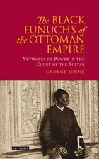 Black Eunuchs of the Ottoman Empire: Networks of Power in the Court of the Sultan by George Junne