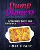 Dump Dinners: Amazingly Easy and Delicious Dump Recipes by Julia Grady