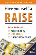 Give Yourself a Raise: How to Have More Money, Less Stress, Financial Freedom by Gordon Bennett Bleil
