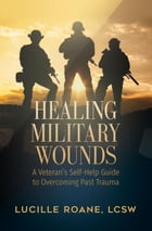Healing Military Wounds: A Veterans Self-Help Guide to Overcoming Past Trauma by LCSW Lucille Roane