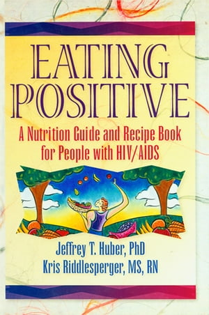 Eating Positive A Nutrition Guide and Recipe Book for People with HIV/AIDS