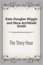 The Story Hour by Kate Douglas Wiggin and Nora Archibald Smith
