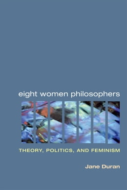 Book Eight Women Philosophers: Theory, Politics, and Feminism by Jane Duran