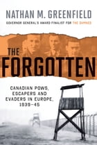 The Forgotten: Canadian POWs, Escapers and Evaders In Europe, 1939-1945 by Nathan M. Greenfield