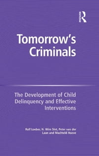 Tomorrow's Criminals: The Development of Child Delinquency and Effective Interventions