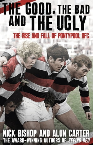 The Good,  the Bad and the Ugly The Rise and Fall of Pontypool RFC