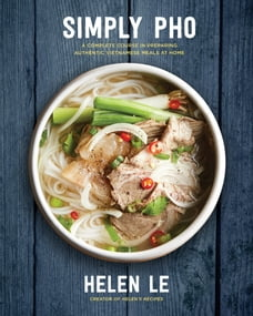 Simply Pho: A Complete Course in Preparing Authentic Vietnamese Meals at Home