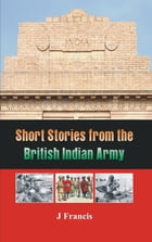 Short Stories from the British Indian Army by J Francis