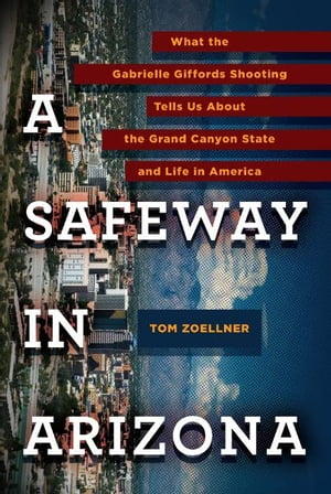 A Safeway in Arizona: What the Gabrielle Giffords Shooting Tells Us About the Grand Canyon State and L ife in America by Tom Zoellner