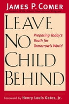 Leave No Child Behind: Preparing Today's Youth for Tomorrow's World by Dr. James Comer, M.D.