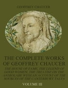 The Complete Works of Geoffrey Chaucer : The House of Fame, The Legend of Good Women, The Treatise on the Astrolabe with an Account on the Sources of  by Geoffrey Chaucer