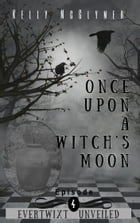 Once Upon a Witch's Moon: Episode 4 by Kelly McClymer