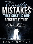 Costly Mistakes That Cost Us Our Brighter Future by Tony Nwoye