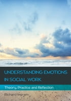 Understanding Emotions In Social Work: Theory, Practice And Reflection by Richard Ingram
