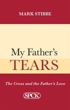 My Father's Tears: The Cross and the Father's Love by Mark Stibbe