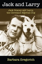 Jack and Larry: Jack Graney and Larry, the Cleveland Baseball Dog by Barbara Gregorich