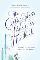 The Calligrapher's Business Handbook: Pricing & Policies for Lettering Artists by Molly Suber Thorpe