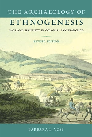 The Archaeology of Ethnogenesis Race and Sexuality in Colonial San Francisco