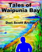 Tales of Waipunia Bay: Stories from the Casebook of Heta Tahu by Dori Scott Archer