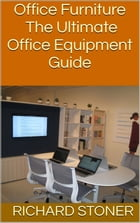 Office Furniture: The Ultimate Office Equipment Guide by Richard Stoner