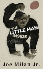 The Little Man Inside: A Short Story by Joe Milan Jr.
