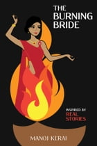 The Burning Bride: Inspired by Real Stories by Manoj Kerai