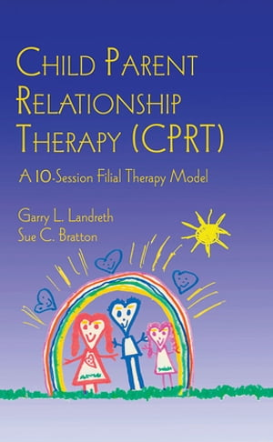 Child Parent Relationship Therapy (CPRT) A 10-Session Filial Therapy Model
