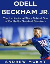 Odell Beckham Jr: The Inspirational Story Behind One of Football's Greatest Receivers
