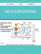 Multiplexing 132 Success Secrets - 132 Most Asked Questions On Multiplexing - What You Need To Know