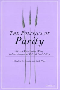 The Politics of Purity: Harvey Washington Wiley and the Origins of Federal Food Policy