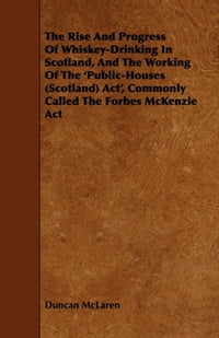 The Rise and Progress of Whiskey-Drinking in Scotland, and the Working of the 'Public-Houses…