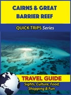 Cairns & Great Barrier Reef Travel Guide (Quick Trips Series): Sights, Culture, Food, Shopping & Fun by Jennifer Kelly