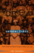 Unequal Cures: Public Health and Political Change in Bolivia, 1900–1950 by Ann Zulawski