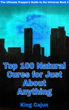 Top 100 Natural Cures for Just about Anything!: The Ultimate Preppers' Guide to the Galaxy, #2 by WILLIAM HAYNES