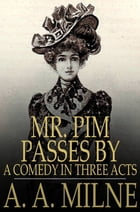 Mr. Pim Passes By: A Comedy in Three Acts by A. A. Milne