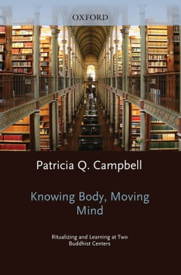 Book Knowing Body, Moving Mind: Ritualizing and Learning at Two Buddhist Centers by Patricia Q Campbell