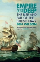 Empire of the Deep: The Rise and Fall of the British Navy by Ben Wilson