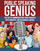 Public Speaking Genius: The Art Of Communicating Your Thoughts by Benny Ong