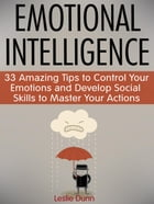 Emotional Intelligence: 33 Amazing Tips to Control Your Emotions and Develop Social Skills to Master Your Actions by Leslie Dunn