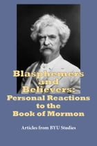 Blasphemers and Believers: Personal Reactions to the Book of Mormon by BYU Studies