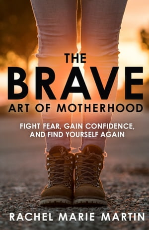 The Brave Art of Motherhood Fight Fear, Gain Confidence, and Find Yourself Again