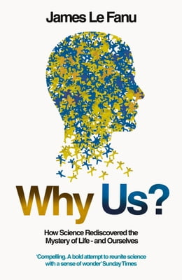 Book Why Us?: How Science Rediscovered the Mystery of Ourselves (Text Only) by James Le Fanu