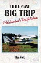 Little Plane Big Trip: A Pilot's Adventures in Ultralight Airplanes by Ben Cole
