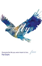 Born to Fly: Pursuing the Life You Were Meant to Live...Free by Pat Stark
