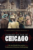 Coming of Age in Chicago: The 1893 World's Fair and the Coalescence of American Anthropology