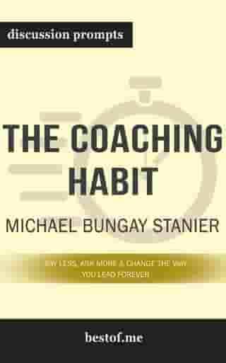 """Summary: """"The Coaching Habit: Say Less, Ask More & Change the Way You Lead Forever"""" by Michael Bungay Stanier - Discussion Prompts"""