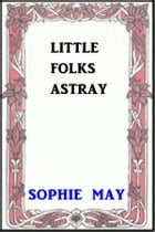 Little Folks Astray by Sophie May