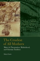 The Cruelest of All Mothers: Marie de l'Incarnation, Motherhood, and Christian Tradition