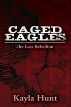 Caged Eagles: A Daring Adventure to Discover Individual Freedom by Kayla Hunt