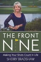 The Front Nine: Making Your Shots Count in Life by Sherry Bradshaw